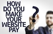 Business man pointing to transparent board with text: How Do You Make Your Website Pay?