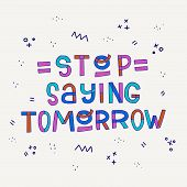Stop Saying Tomorrow Hand Lettering Phrase, Drawn With Modern Style Colorful Block Letters. Motivati poster