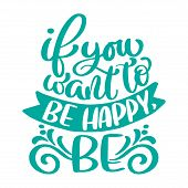 If You Want To Be Happy, Be Text. Hand Drawn Holiday Lettering Quote. Modern Brush Calligraphy Posit poster