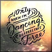 Inspirational Typographic Quote - only when i'm dancing do i feel this free