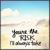Inspirational Typographic Quote - Youre the risk i'll take