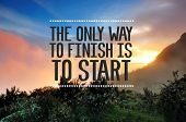Inspirational And Motivational Quote With Phrase The Only Way To Finish Is To Start Blurry Sunset Ba poster