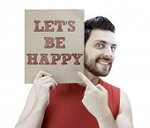 Man holding a card with the text Let's Be Happy on white background