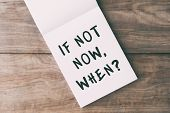 Inspirational Quotes - If Not Now, When? On Notepad On Top Of Wooden Table. poster