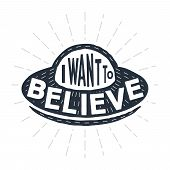 I Want To Believe - Calligraphy Lettering Quote. Vector Creative Ufo, Spaceship And Alien Typography poster