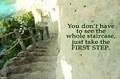 Inspirational Motivational Quote- You Do Not Have To See The Whole Staircase, Just Take The First St poster