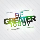 pic of greater  - Be greater today  - JPG