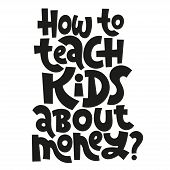 How To Teach Kids About Money - Unique Vector Lettering, Hand-written Phrase About Kids Finance Educ poster