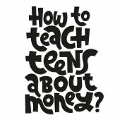 How To Teach Teens About Money - Unique Vector Lettering, Hand-written Phrase About Kids Finance Edu poster