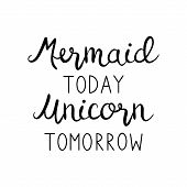 Mermaid Today Unicorn Tomorrow Quote, Vector Hand Lettering, Calligraphy Font, Black Writing Isolate poster