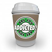 picture of addict  - Are You Addicted words in a question on a coffee cup asking if you have an addiction to caffeine or another drug or substance and need treatment to kick it - JPG