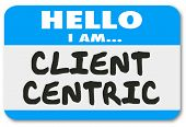 Hello I Am Client Centric words on a name tag sticker showing you are a business solution provider dedicated to meeting customer needs first