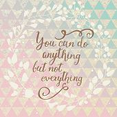 You can do anything but not everything. Inspirational and motivational background. Lovely card with  poster
