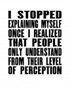 Inspiring Motivation Quote With Text I Stopped Explaining Myself Once I Realized That People Only Un poster