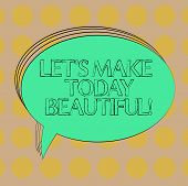 Handwriting Text Let S Is Make Today Beautiful. Concept Meaning Have A Good Wonderful Day Inspiratio poster