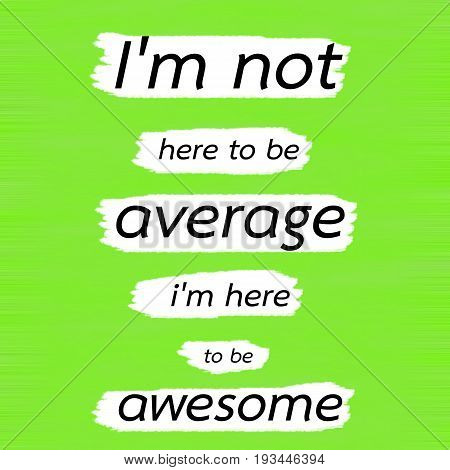 poster of I'm not here to be average i'm here to be awesome.Creative Inspiring Motivation Quote Concept Black Word On Green Lemon wood Background.