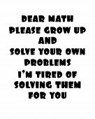 Inspiring Motivation Quote With Text Dear Math Please Grow Up And Solve Your Own Problems I Am Tired poster