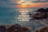 Motivational And Inspirational Quotes - To Be The Best You Must Be Able To Handle The Worst. poster