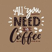 All You Need Is Coffee. Cafe Typography Poster, Brown Colors. Funny Quote With Hand Lettering poster