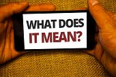Text Sign Showing What Does It Mean Question. Conceptual Photo Confusion Curiosity Questioning Inqui poster