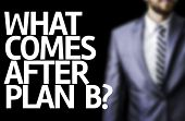 What Comes After Plan B? written on a board with a business man on background