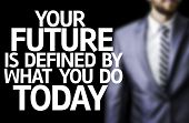 Your Future is Defined By What You Do Today written on a board with a business man on background