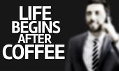 Business man with the text Life Begins After Coffee in a concept image