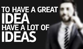 Business man with the text To Have a Great Idea Have a Lot of Ideas in a concept image
