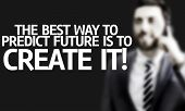 Business man with the text The Best Way to Predict Future is To Create it! in a concept image