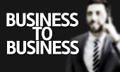 Business man with the text Business to Business in a concept image