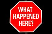 """Stop Sign With """"what Happened Here"""" Text Isolated On Black"""