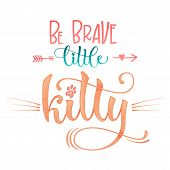 Be Brave Little Kitty Quote. Color Baby Shower Hand Drawn Calligraphy Style Lettering Phrase. poster