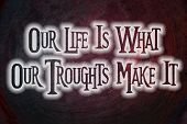 Our Life Is What Our Troughts Make It Concept
