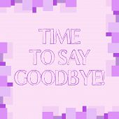 Handwriting Text Writing Time To Say Goodbye. Concept Meaning Separation Moment Leaving Breakup Fare poster