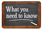 tutorial or advice concept - what you need to know - white chalk text  on a vintage slate blackboard