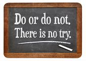 Do or do not. There is no try.  A quote from Yoda character  on a vintage slate blackboard