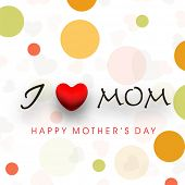 Colorful abstract background with text I Love Mom for Happy Mothers Day celebration.
