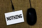 Writing Note Showing Nothing. Business Photo Showcasing Not Anything No Single Thing Or Value Absenc poster