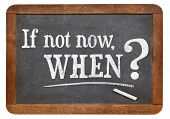 call for action or decision - if not now, when question  on  vintage slate blackboard, isolated on w