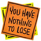 You have nothing to loose reminder or advice - handwriting in black ink on an isolated sticky note poster