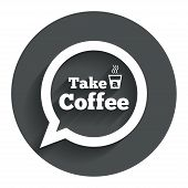 Take a Coffee sign icon. Coffee speech bubble.