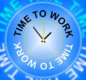 Time To Work Represents Hiring Hire And Worked