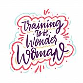 Training To Be Wonder Woman. Hand Drawn Vector Lettering Phrase. Cartoon Style. poster