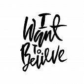 I Want To Believe. Hand Drawn Dry Brush Lettering. Ink Illustration. Modern Calligraphy Phrase. Vect poster
