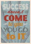 Vintage motivational quote typography. Success doesn't come to you you go to it