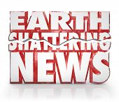 The 3d words Earth Shattering News to represent a hot breaking story or information update to pass a